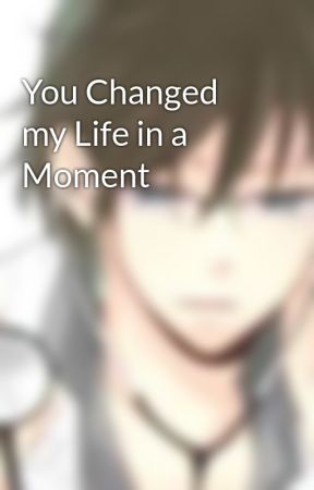 You Changed my Life in a Moment by Felix_Jayson