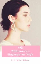 The Billionaire's Unforgiven Wife by lil_MissBlue
