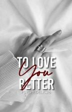 To Love You Better [ON GOING!] by psychedelic26