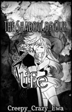 The Shadow of Our Life by Creepy_Crazy_Ewa
