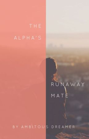The Alpha's Runaway Mate by AmbitousDreamer