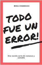 Todo fue un ERROR! {Novela corta de romance y comedia} by Mika-Chan0323