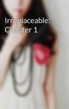 Irreplaceable: Chapter 1 by PrettyGirlWannabe