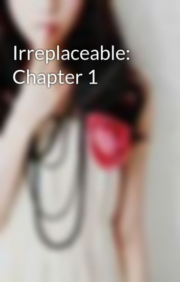 Irreplaceable: Chapter 1