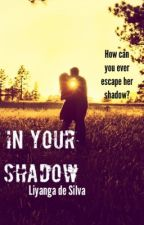 In Your Shadow by liyanga_the_bookworm