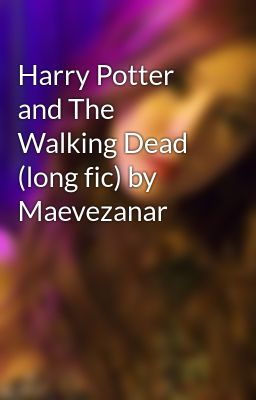 Đọc truyện Harry Potter and The Walking Dead (long fic) by Maevezanar