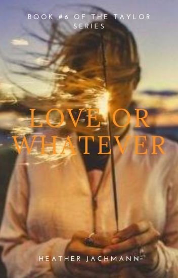 Love or Whatever ~ Book Six