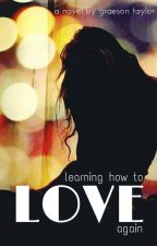 Learning How to Love Again by graesontaylor