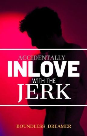 Accidentally Inlove With The Jerk [COMPLETED] by Boundless_Dreamer