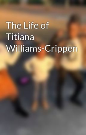 The Life of Titiana Williams-Crippen by KatiaTitianaSamuels