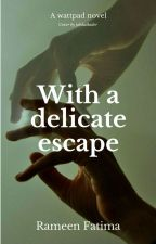 With A Delicate Escape [On Hold] by rameenfatima190