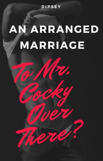 An Arranged Marriage, To Mr. Cocky Over There?