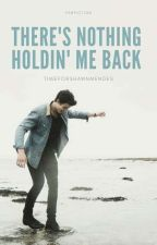 There's Nothing Holdin' Me Back by timeforshawnmendes