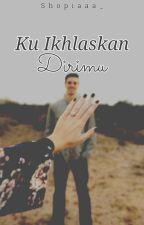 Ku Ikhlaskan Dirimu  by ShofiStories_