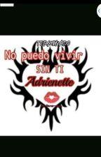 No Puedo Vivir Sin Ti 💋 (Adrienette) (TERMINADO) by Crazy_Darco-chan