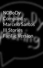 N0BoDy Compiled - Marcelo Santos III Stories FanFic Version by NV47H27i