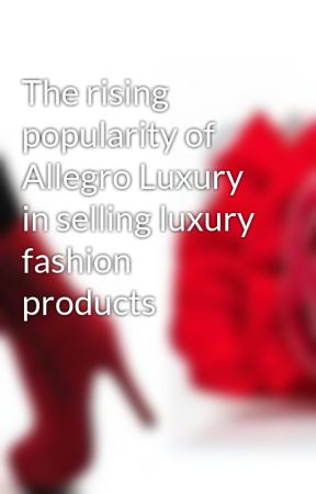 The rising popularity of Allegro Luxury in selling luxury fashion products by allegroluxury