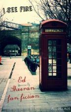 I see fire (Ed Sheeran fan fic) by nancy7xx
