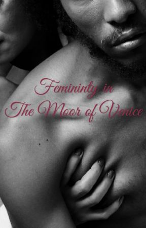 Femininty In The Moor of Venice by DNAwrites