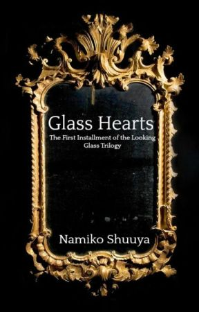 Glass Hearts: The First Installment of the Looking Glass Trilogy by Namiko_Shuuya