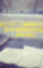 TUTTI I VESTITI DELLA MIA VITA by MissTrilly