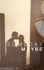 Someday Maybe by JustMeElisabeth