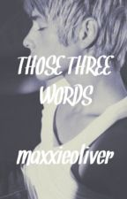 Those three words (Maxxie Oliver/Skins) by maxxieoliver