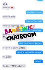 ||<<BANGTWICE CHATROOM>>|| by TheAddictedGirl18