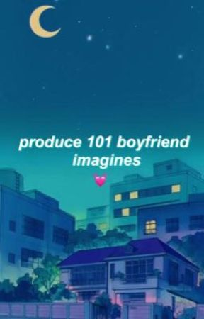 produce 101(s2)♡boyfriend imagines by whaehh