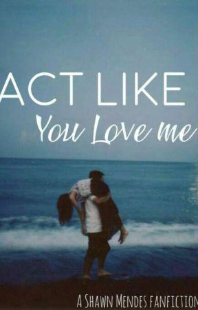 Act Like You Love Me by thatgurl_Denchyy