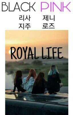 [ LONGFIC ] [ BLACKPINK ] ROYAL LIFE