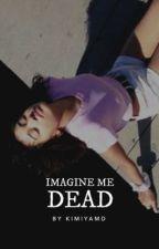 Imagine Me Dead by kimiyamd