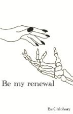 Be My Renewal by Chlohary