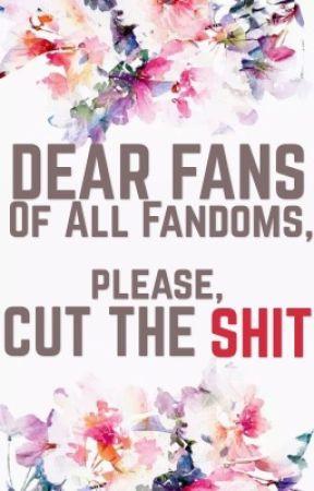 Dear Fans of All Fandoms, please, Cut the Shit by Kakahi