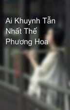 Ai Khuynh Tẫn Nhất Thế Phương Hoa by ngCungMnNh
