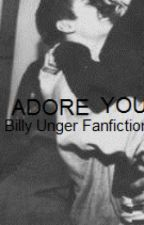 Adore You (Billy Unger Fanfiction) by adore-you
