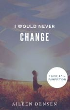 Fairy Tail: I Would Never Change. by aileendensen