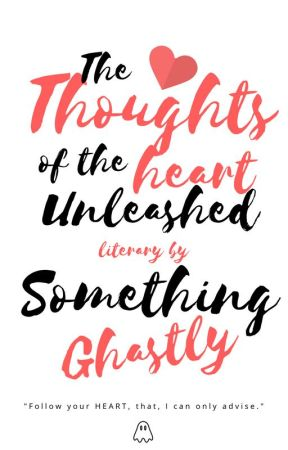 The Thoughts of the Heart Unleashed by SomethingGhastly