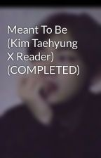 Meant To Be (Kim Taehyung X Reader) (COMPLETED)  by daniquesia
