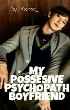 My Possesive Psychopath Boyfriend  by Yxine_