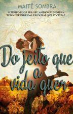 DO JEITO QUE A VIDA QUER (REVISÃO) by maitesombra