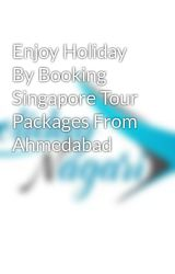 Enjoy Holiday By Booking Singapore Tour Packages From Ahmedabad by holidaynagari