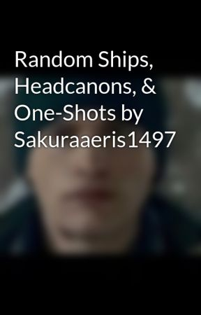 Random Ships, Headcanons, & One-Shots by Sakuraaeris1497 by sakuraaeris1497