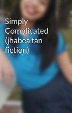 Simply Complicated (jhabea fan fiction) by myjagadi