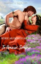 Te Amarei sempre -Série : As Donzelas De Aço - Livro 1 by Belinhajapa