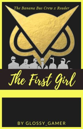 COMPLETED - The First Girl ~ The Banana Bus Crew X Reader by Glossy_Gamer