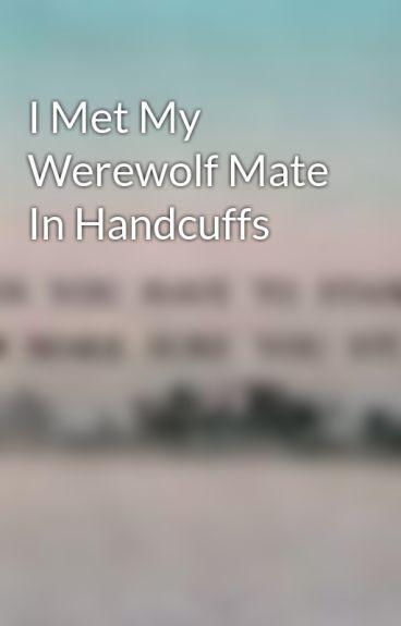I Met My Werewolf Mate In Handcuffs