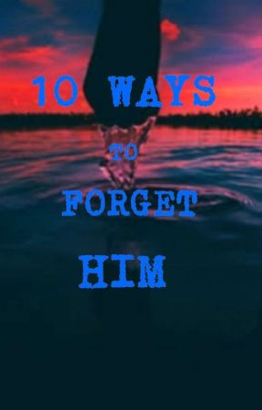 10 WAYS TO FORGET HIM by Sheismeh