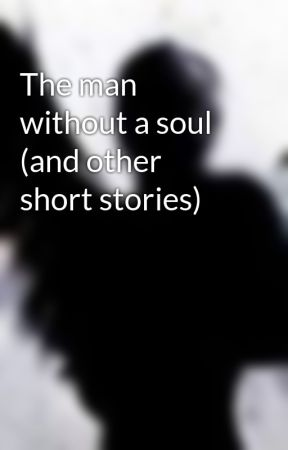 The man without a soul (and other short stories) - Wattpad
