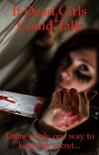 If dead girls could talk... by CAKEANDUNICORNS